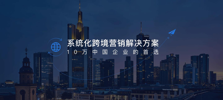 系统化跨境营销解决方案,10万中国企业的首选